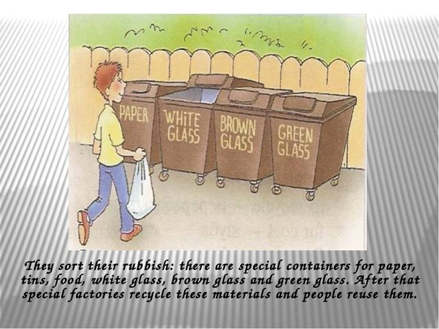 They sort their rubbish: there are special containers for paper, tins, food,...