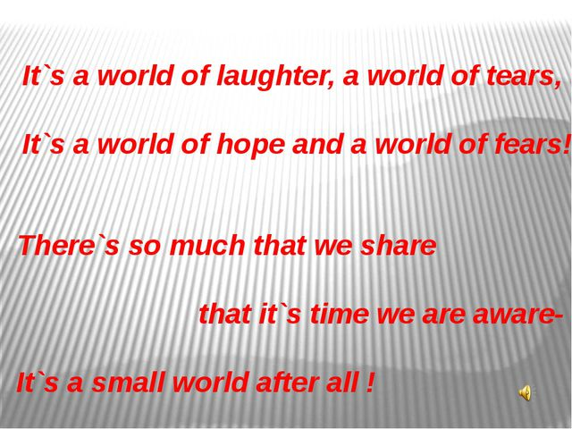 It`s a world of laughter, a world of tears, It`s a world of hope and a world...