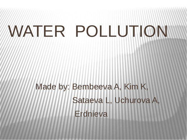 WATER POLLUTION Made by: Bembeeva A, Kim K, Sataeva L, Uchurova A, Erdnieva