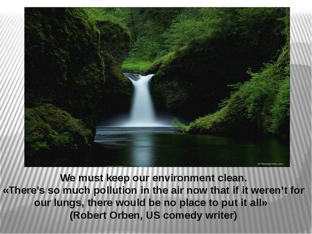 We must keep our environment clean. «There's so much pollution in the air now...