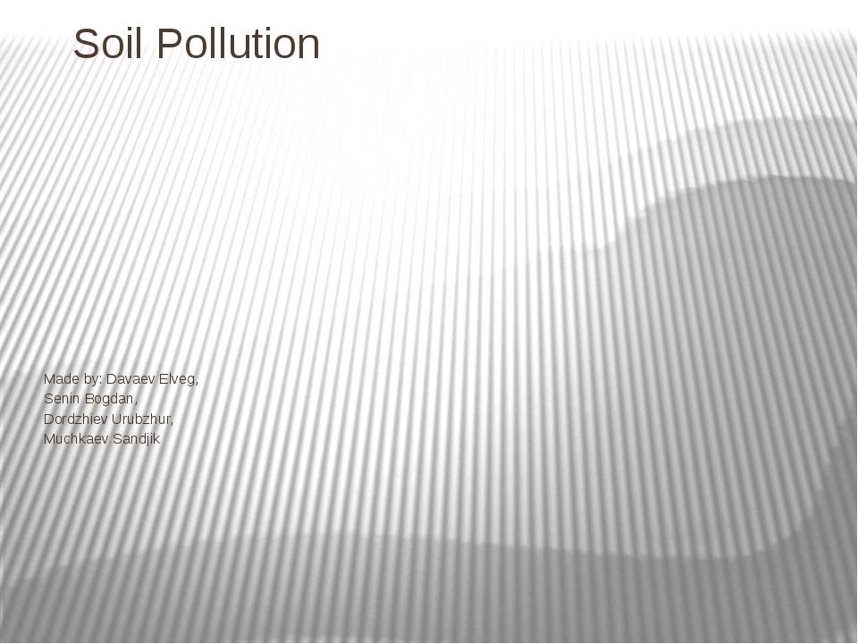 Soil Pollution Made by: Davaev Elveg, Senin Bogdan, Dordzhiev Urubzhur, Muchk...