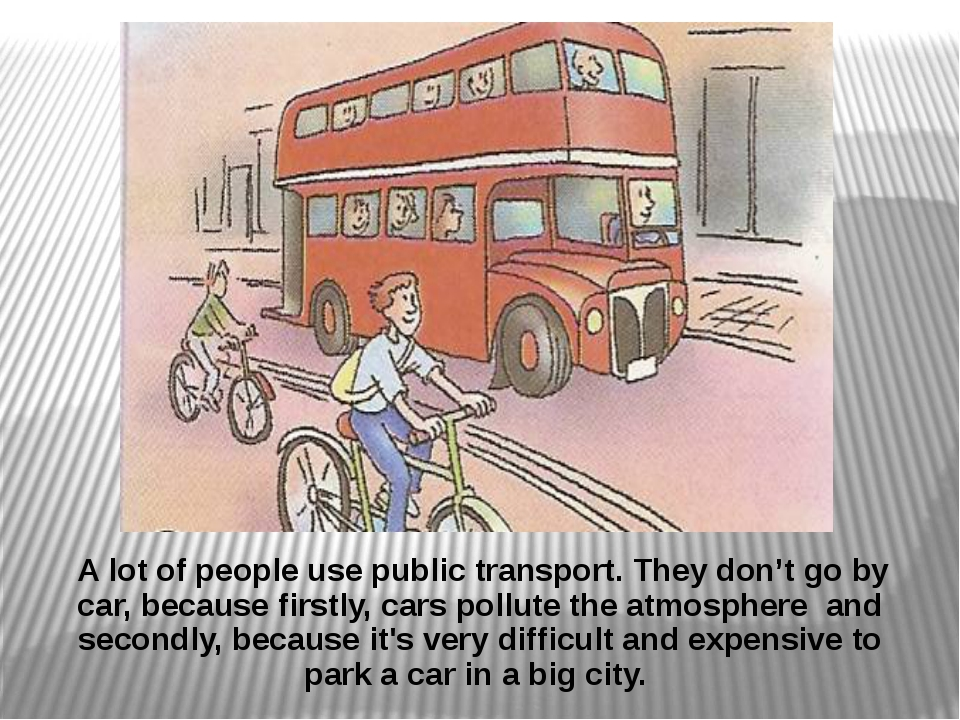 A lot of people use public transport. They don't go by car, because firstly,...