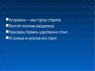 Астрахань – наш город-старина, Волгой пополам разделена. Красавец-Кремль царс