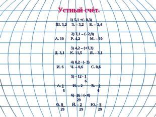 Устный счёт. 1) 5,1 +(- 8,3) Ш. 3,2 З. – 3,2 Б. – 3,4 2) 7,1 – (- 2,9) А. 10