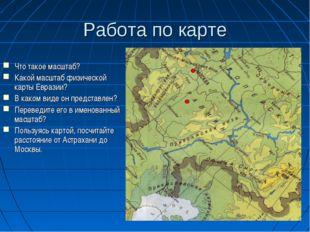 Работа по карте Что такое масштаб? Какой масштаб физической карты Евразии? В