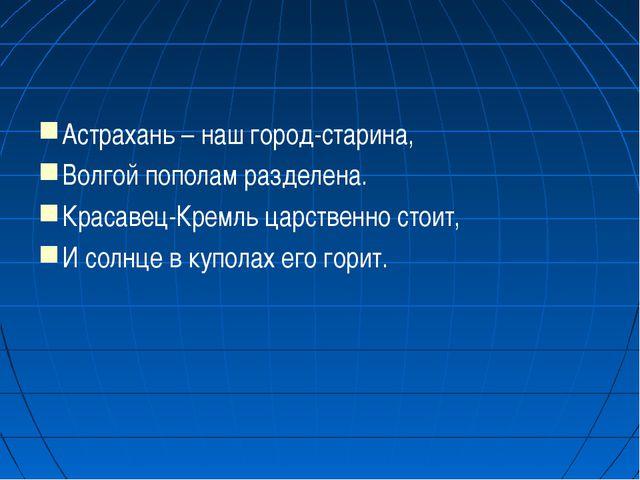 Астрахань – наш город-старина, Волгой пополам разделена. Красавец-Кремль царс...