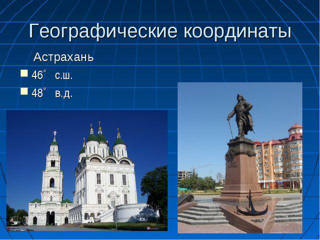 Географические координаты Астрахань 46˚ с.ш. 48˚ в.д.