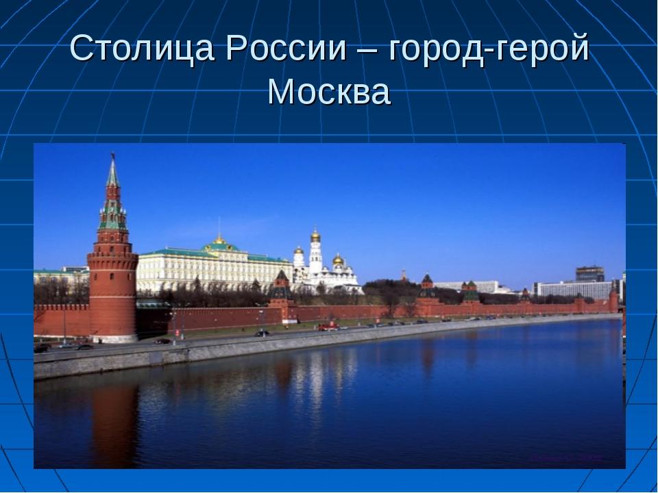 Столица России – город-герой Москва
