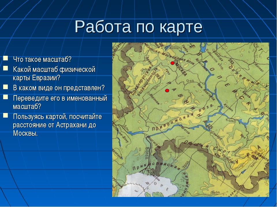 Работа по карте Что такое масштаб? Какой масштаб физической карты Евразии? В...