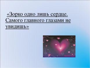 «Зорко одно лишь сердце. Самого главного глазами не увидишь»