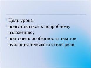 Цель урока: подготовиться к подробному изложению; повторить особенности текст
