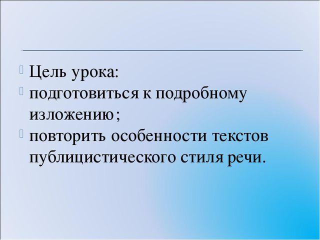 Цель урока: подготовиться к подробному изложению; повторить особенности текст...