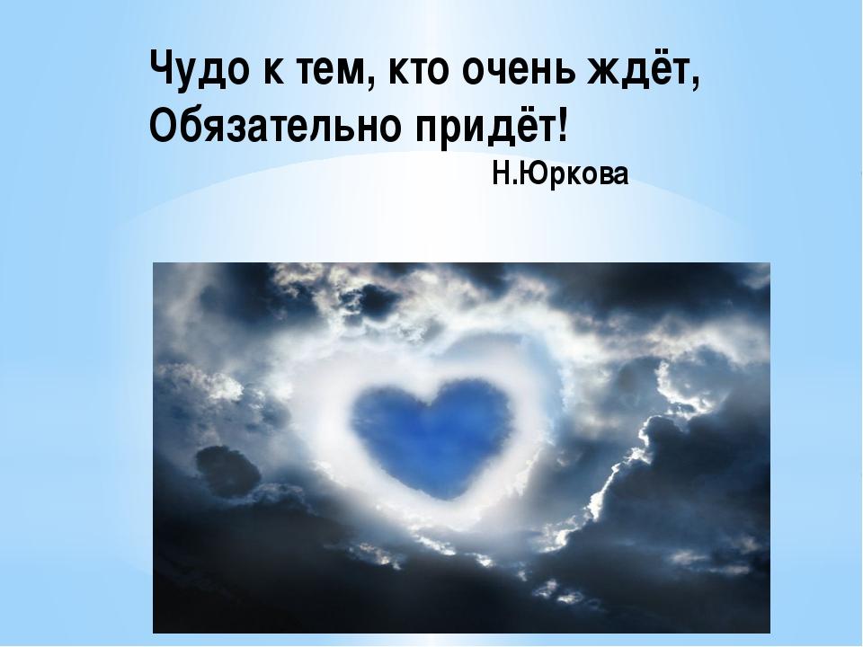 Чудо к тем, кто очень ждёт, Обязательно придёт! Н.Юркова