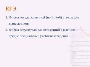 ЕГЭ 1. Форма государственной (итоговой) аттестации выпускников. 2. Форма всту