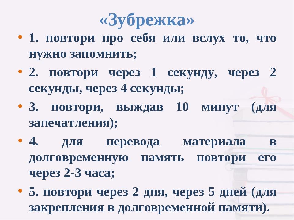 «Зубрежка» 1. повтори про себя или вслух то, что нужно запомнить; 2. повтори...