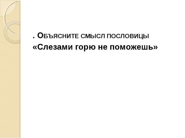 . ОБЪЯСНИТЕ СМЫСЛ ПОСЛОВИЦЫ «Слезами горю не поможешь»