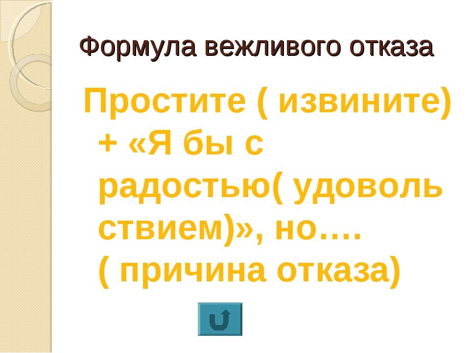 Формула вежливого отказа Простите ( извините)+ «Я бы с радостью( удовольствие...