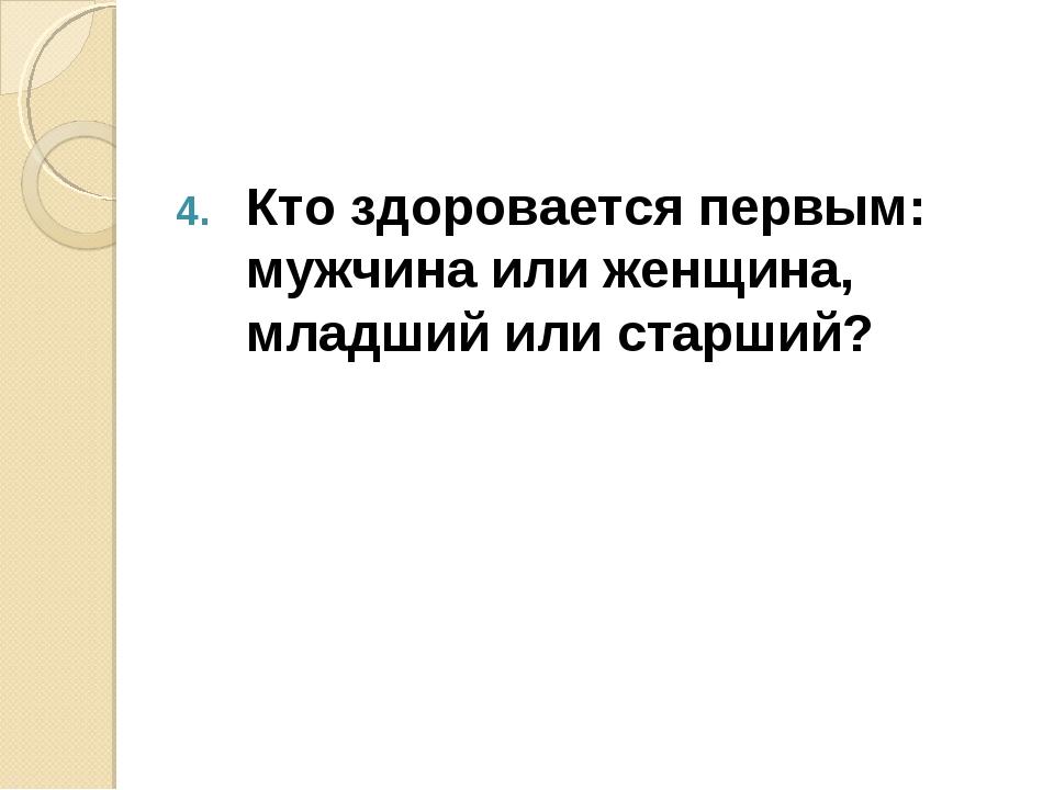 Кто здоровается первым: мужчина или женщина, младший или старший?