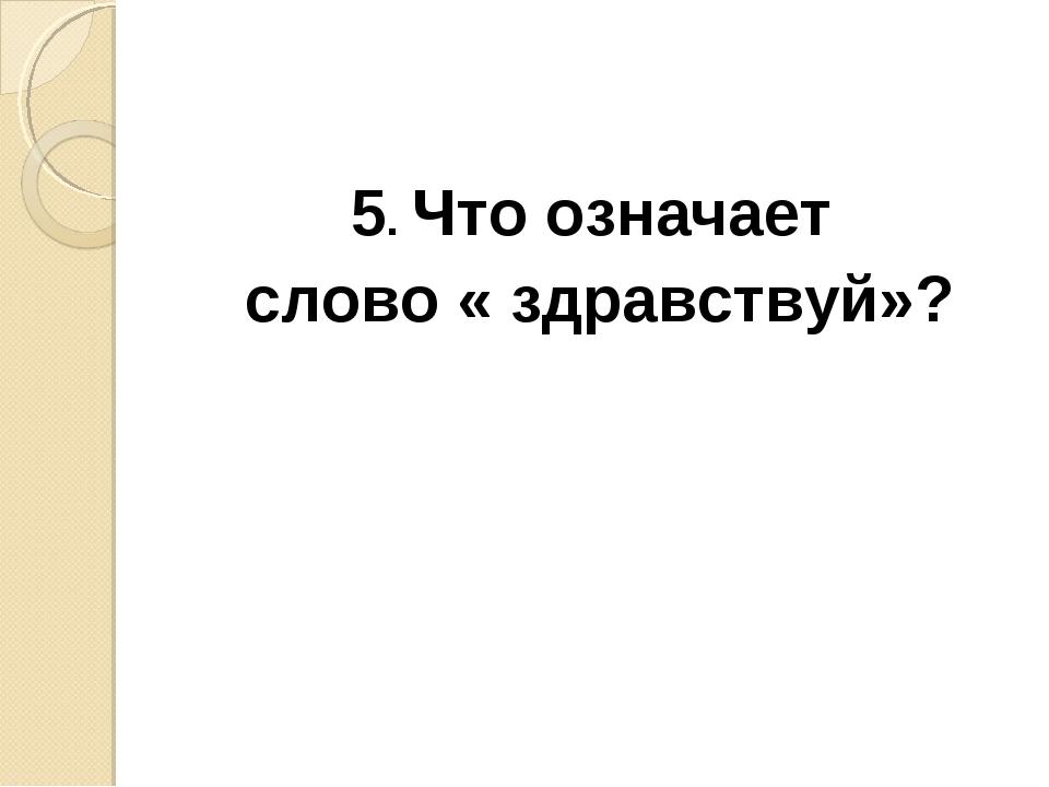 5. Что означает слово « здравствуй»?