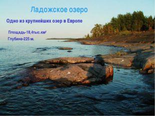 Одно из крупнейших озер в Европе Площадь-18,4тыс.км2 Глубина-225 м. Ладожское