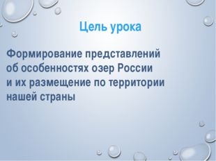 Цель урока Формирование представлений об особенностях озер России и их размещ