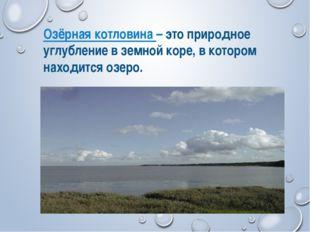Озёрная котловина – это природное углубление в земной коре, в котором находит