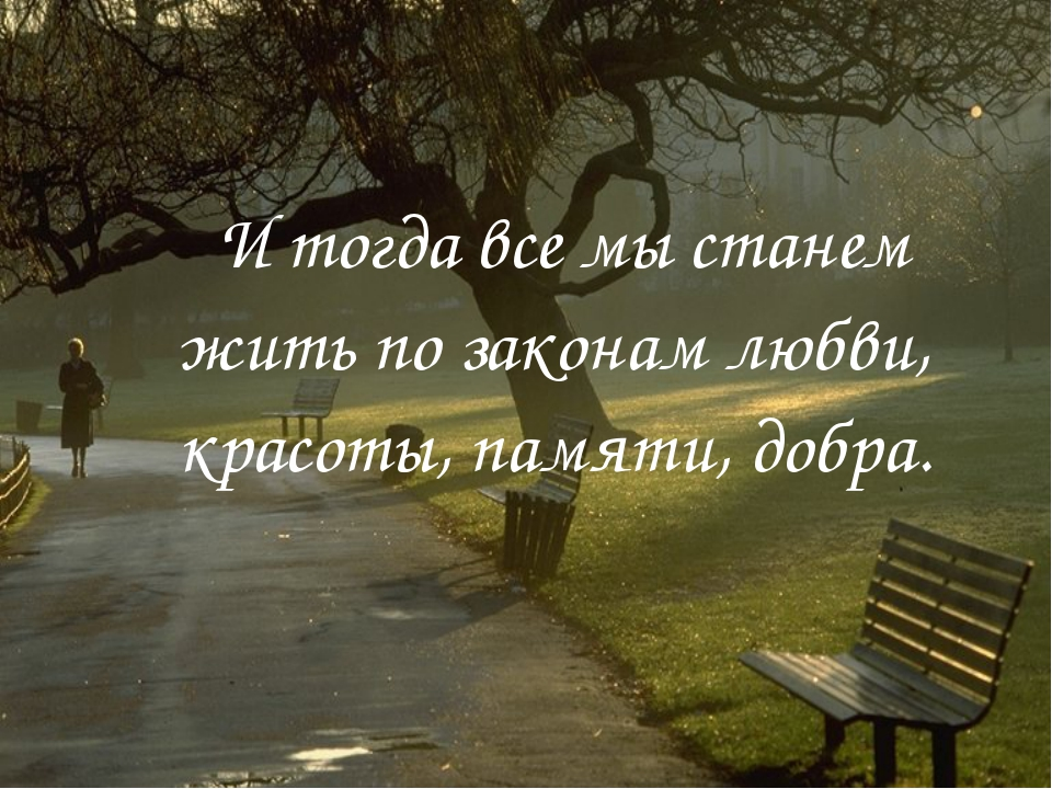 И тогда все мы станем жить по законам любви, красоты, памяти, добра.