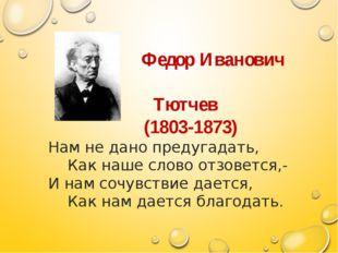 Федор Иванович Тютчев (1803-1873) Нам не дано предугадать, Как наше слово от