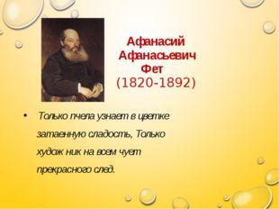 Афанасий Афанасьевич Фет (1820-1892) Только пчела узнает в цветке затаенную
