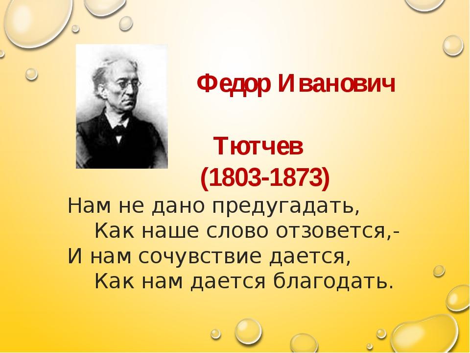 Федор Иванович Тютчев (1803-1873) Нам не дано предугадать, Как наше слово от...