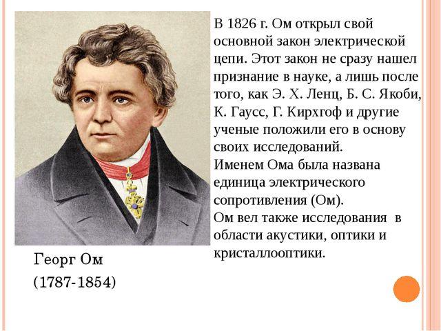Георг Ом (1787-1854) В 1826 г. Ом открыл свой основной закон электрической це...