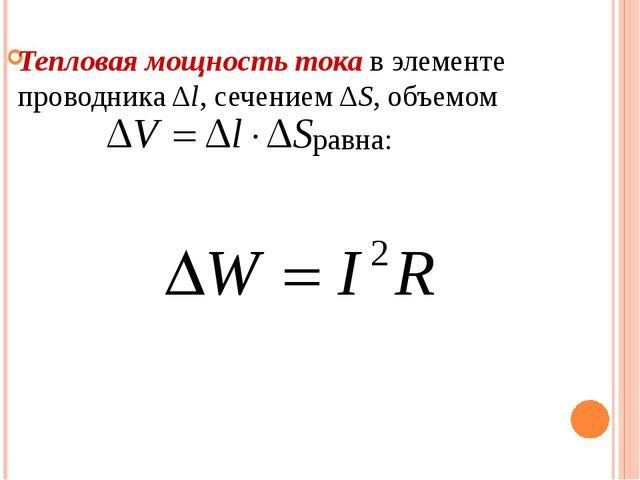 Тепловая мощность тока в элементе проводника Δl, сечением ΔS, объемом равна: