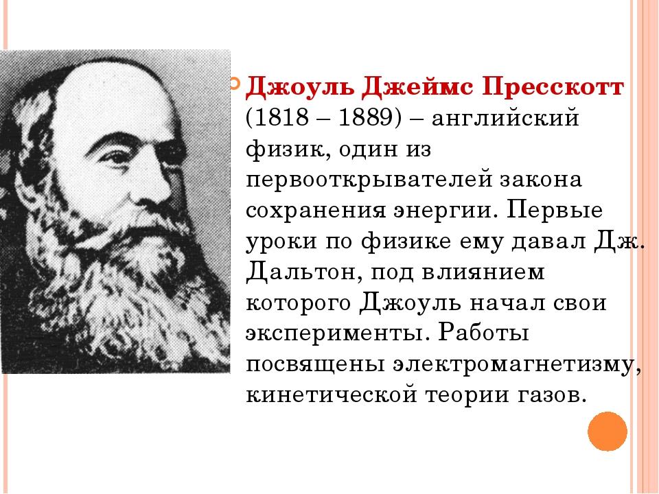 Джоуль Джеймс Пресскотт (1818 – 1889) – английский физик, один из первооткрыв...