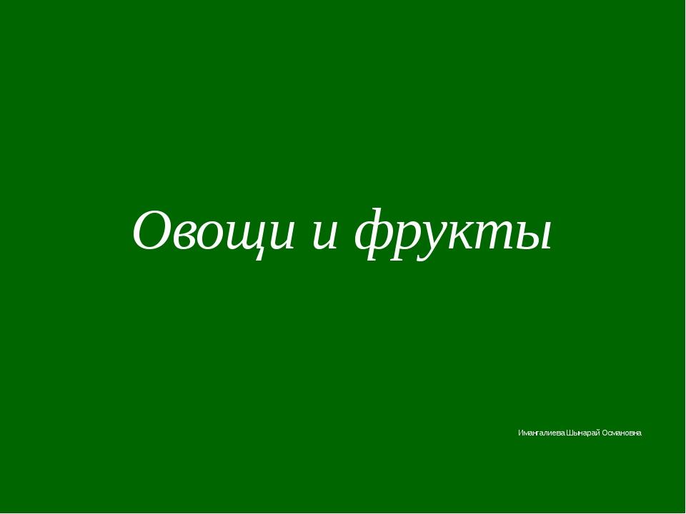 Имангалиева Шынарай Османовна Овощи и фрукты