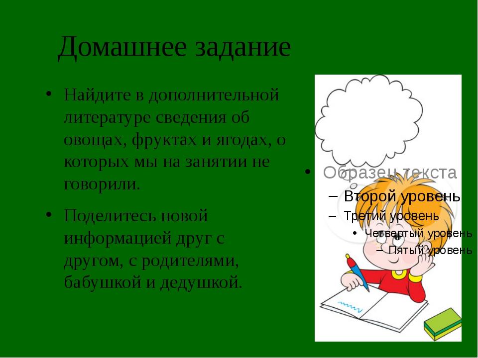 Домашнее задание Найдите в дополнительной литературе сведения об овощах, фрук...