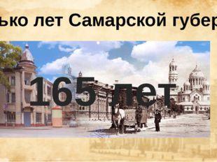 Сколько лет Самарской губернии? 165 лет