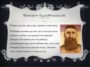 Шәкәрім Құдайбердіұлы (1858-1931) Ақын, жазушы, философ, тарихшы, композитор.