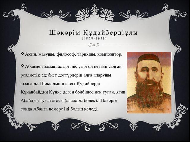 Шәкәрім Құдайбердіұлы (1858-1931) Ақын, жазушы, философ, тарихшы, композитор....