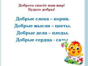 Доброта спасёт наш мир! Будьте добры! Добрые слова – корни. Добрые мысли –