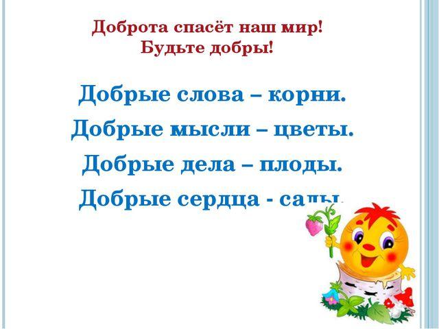 Доброта спасёт наш мир! Будьте добры! Добрые слова – корни. Добрые мысли –...