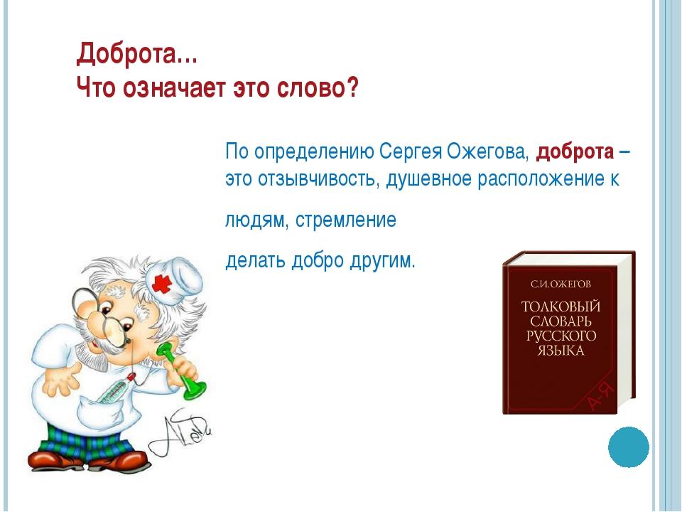 Доброта… Что означает это слово? По определению Сергея Ожегова, доброта – это...