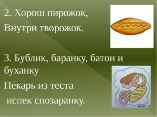 2. Хорош пирожок, Внутри творожок. 3. Бублик, баранку, батон и буханку Пекарь