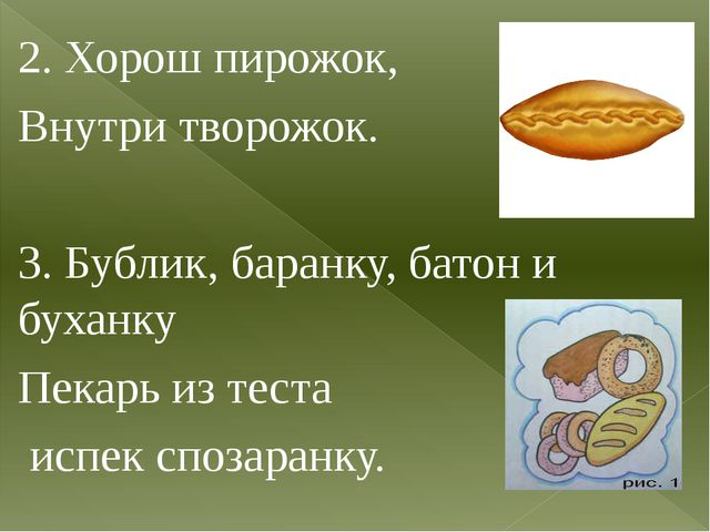 2. Хорош пирожок, Внутри творожок. 3. Бублик, баранку, батон и буханку Пекарь...