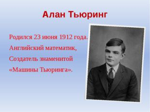 Алан Тьюринг Родился 23 июня 1912 года. Английский математик, Создатель знаме