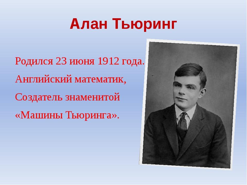 Алан Тьюринг Родился 23 июня 1912 года. Английский математик, Создатель знаме...