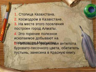 2. Космодром в Казахстане. 3. На месте этого поселения построен город Алматы.