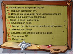 6. Герой многих казахских сказок. 7. Первый космонавт РК. 8. Известный казахс