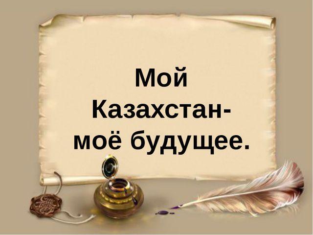 Мой Казахстан- моё будущее.