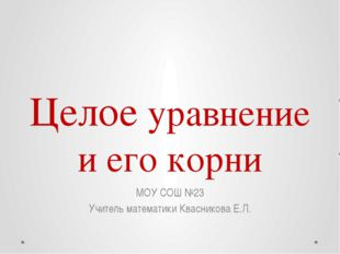 Целое уравнение и его корни МОУ СОШ №23 Учитель математики Квасникова Е.Л.