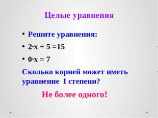 Целые уравнения Решите уравнения: 2∙х + 5 =15 0∙х = 7 Сколько корней может им